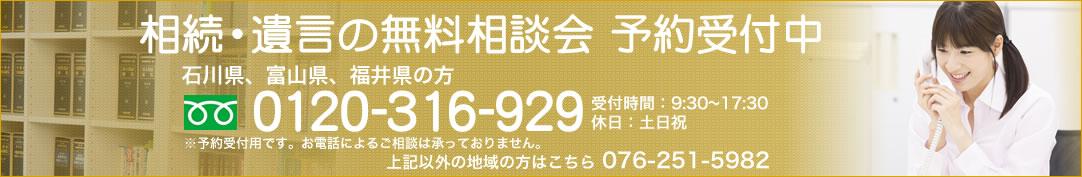 相続・遺言の初回相談無料 石川、富山、福井の方 0120-316-929 受付時間:9:30~17:30 休日:土日祝 上記以外の地域の方はこちら 076-251-5982 ※予約専用です。お電話による相談は承っておりません。